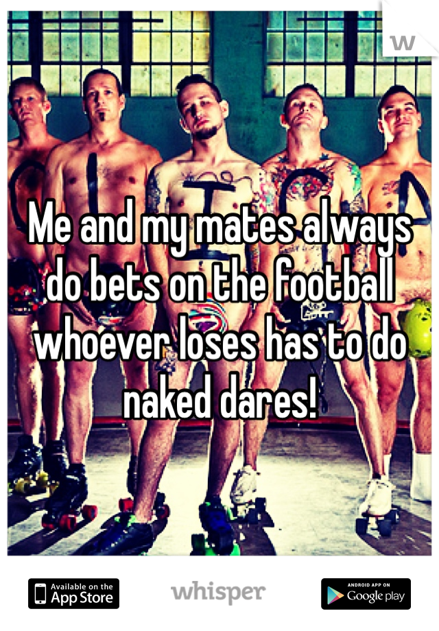 Me and my mates always do bets on the football whoever loses has to do naked dares!