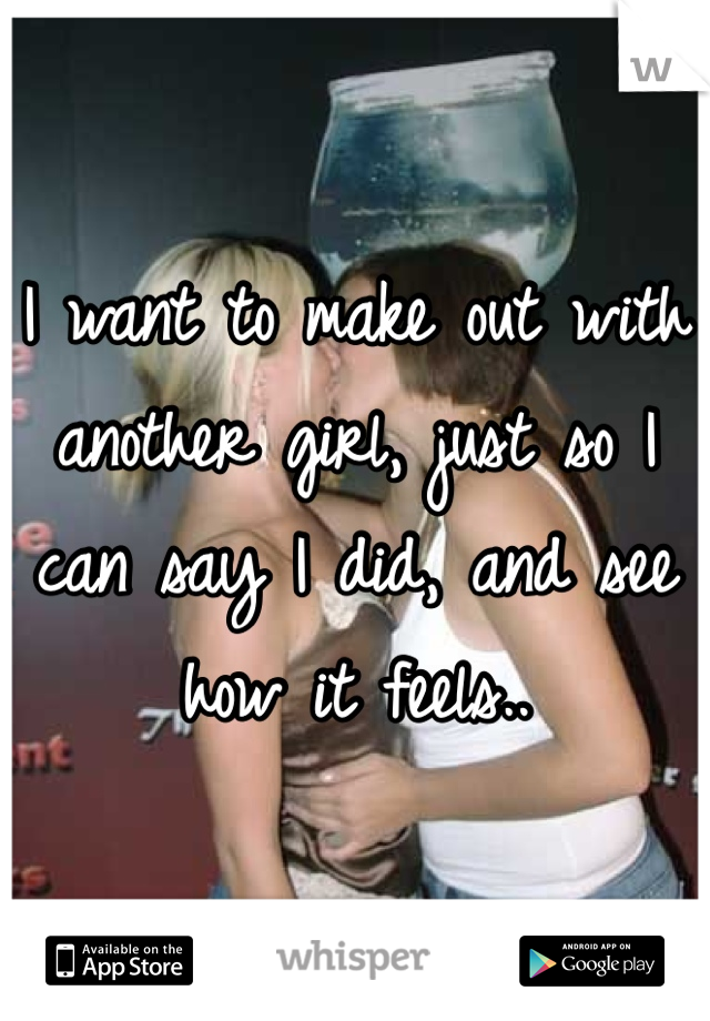 I want to make out with another girl, just so I can say I did, and see how it feels..