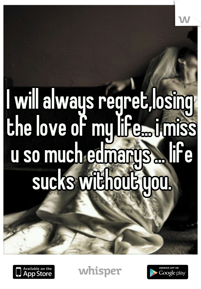 I will always regret,losing the love of my life... i miss u so much edmarys ... life sucks without you.