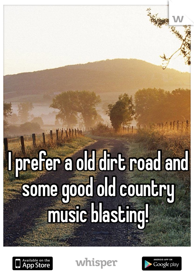 I prefer a old dirt road and some good old country music blasting!