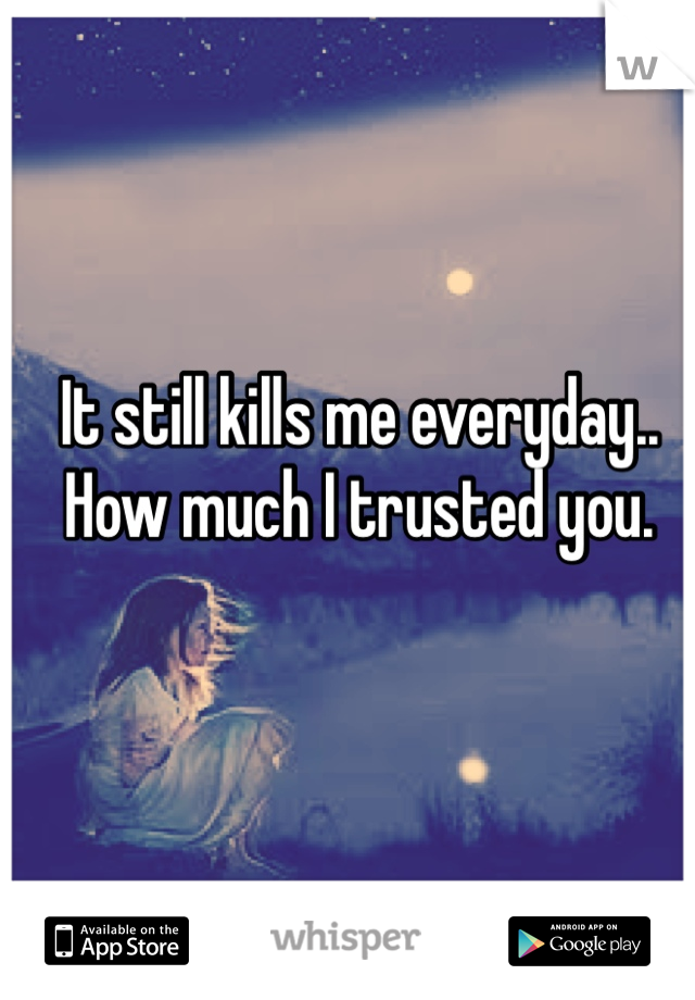 It still kills me everyday.. How much I trusted you.