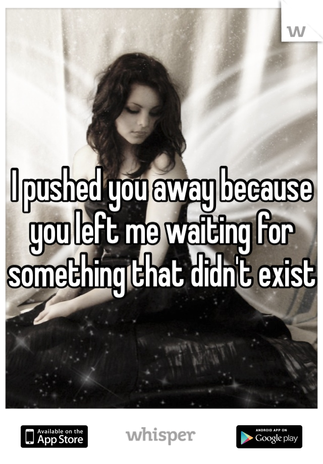 I pushed you away because you left me waiting for something that didn't exist
