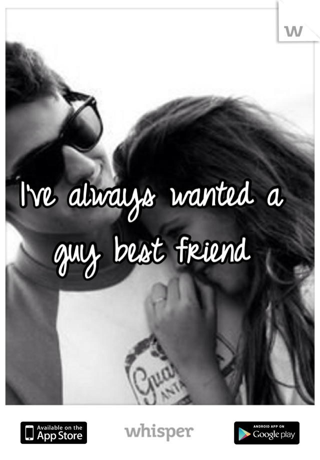 I've always wanted a guy best friend