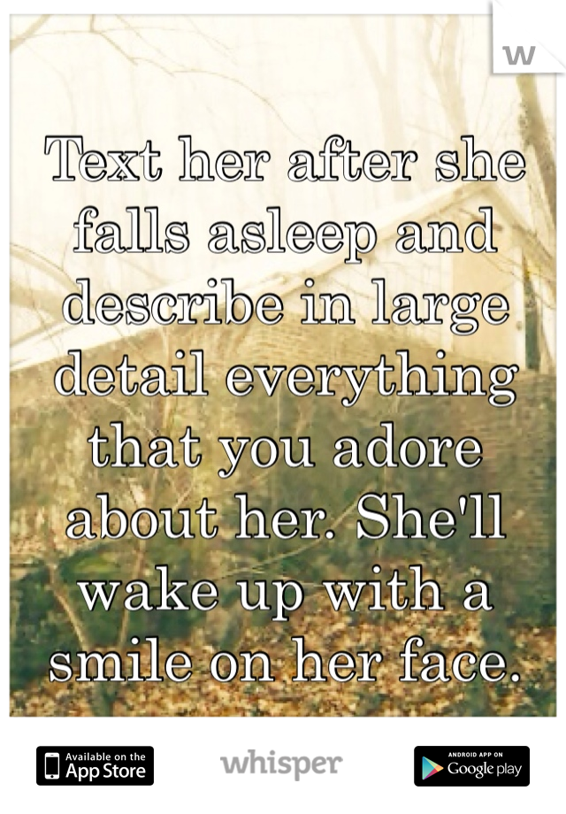 Text her after she falls asleep and describe in large detail everything that you adore about her. She'll wake up with a smile on her face.