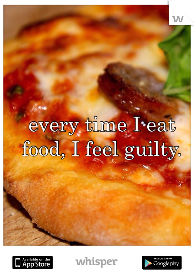 every time I eat food, I feel guilty.