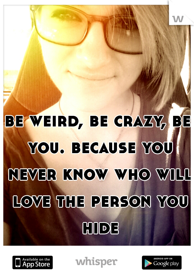 be weird, be crazy, be you. because you never know who will love the person you hide