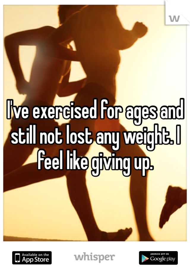 I've exercised for ages and still not lost any weight. I feel like giving up.