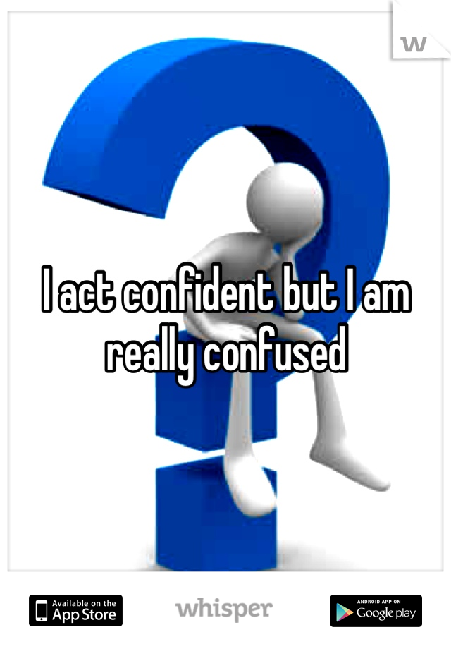 I act confident but I am really confused