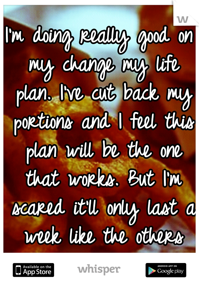 I'm doing really good on my change my life plan. I've cut back my portions and I feel this plan will be the one that works. But I'm scared it'll only last a week like the others and I'll just give up.