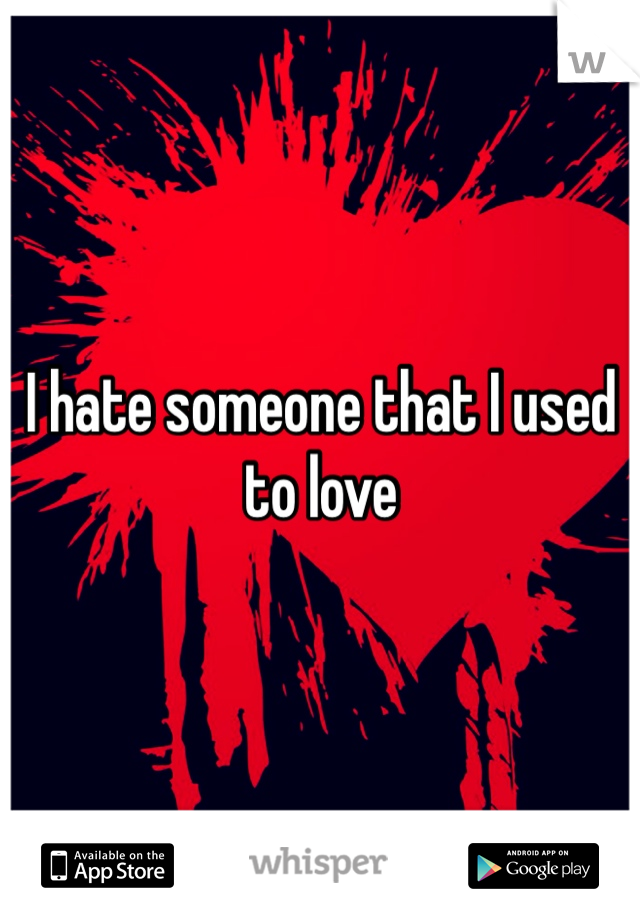 I hate someone that I used to love