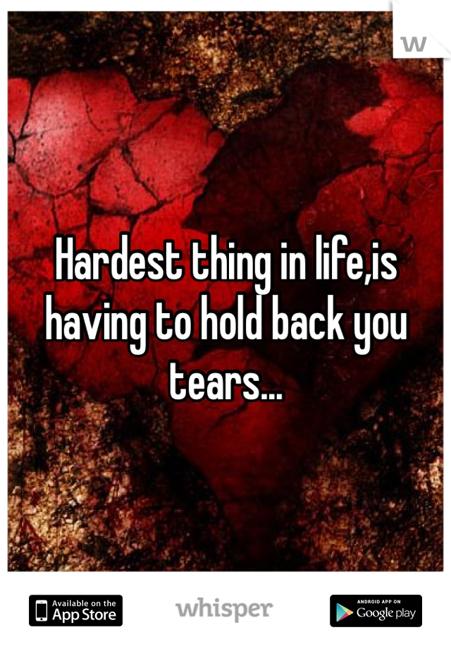 Hardest thing in life,is having to hold back you tears...