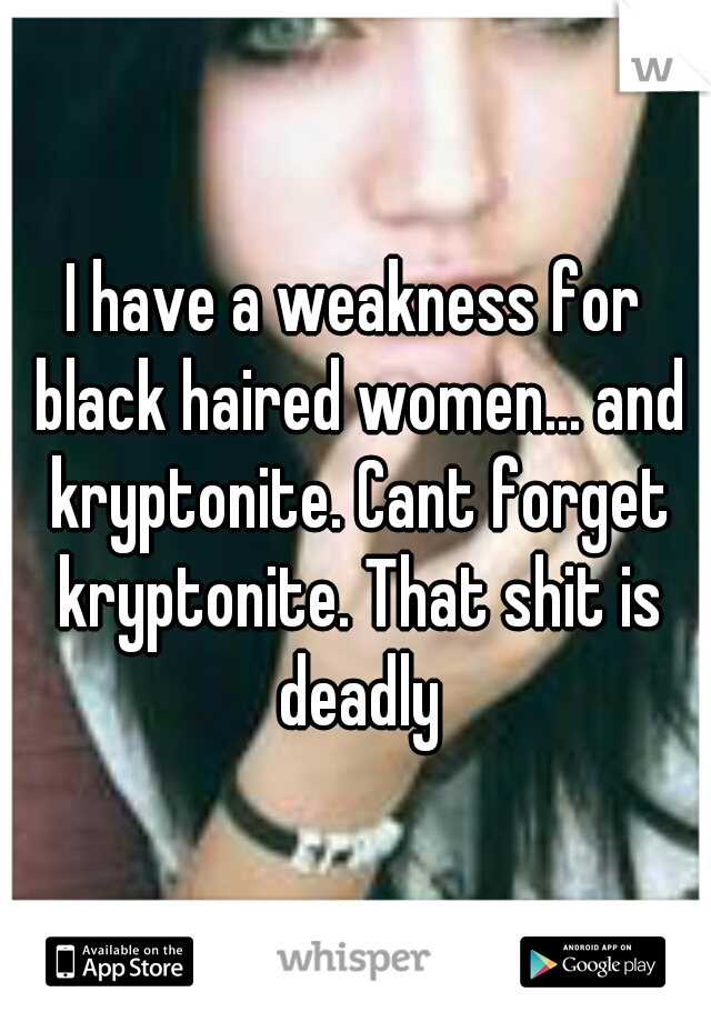 I have a weakness for black haired women... and kryptonite. Cant forget kryptonite. That shit is deadly
