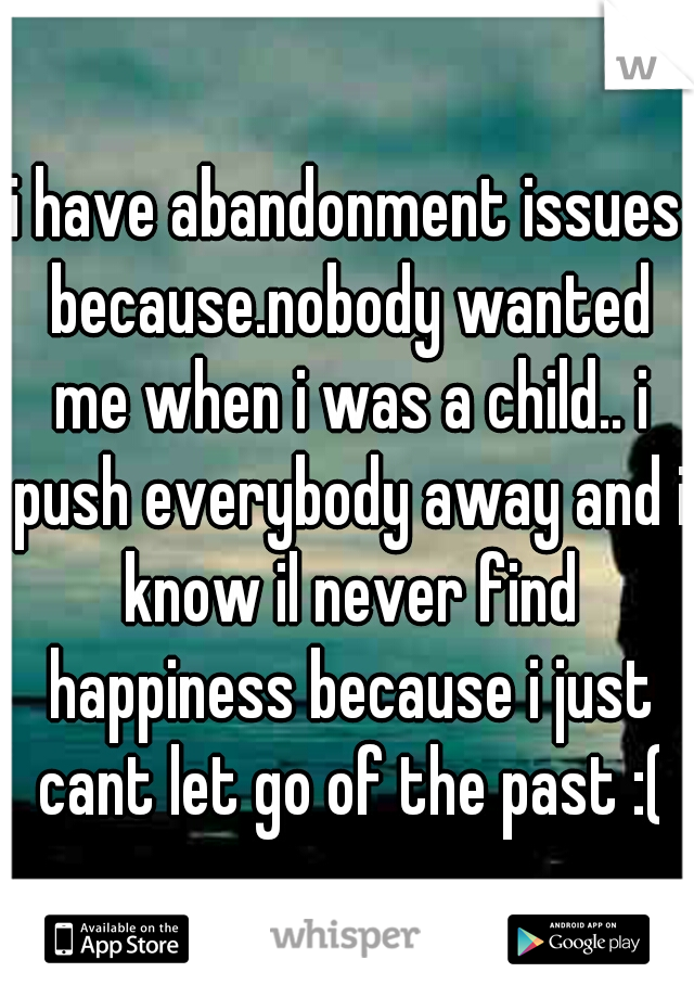 i have abandonment issues because.nobody wanted me when i was a child.. i push everybody away and i know il never find happiness because i just cant let go of the past :(