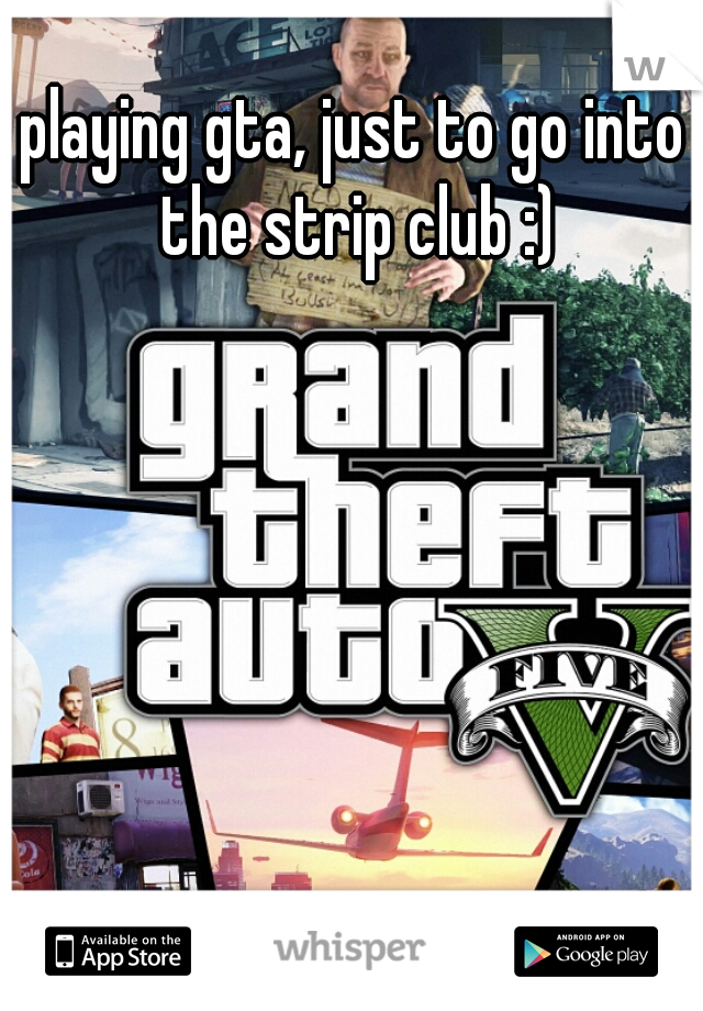 playing gta, just to go into the strip club :)