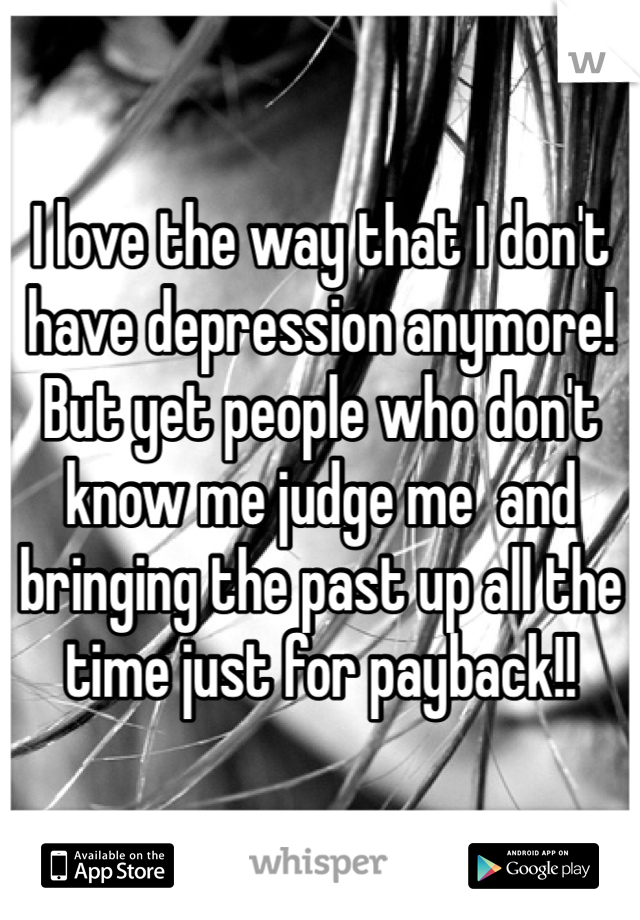I love the way that I don't have depression anymore! But yet people who don't know me judge me  and bringing the past up all the time just for payback!!