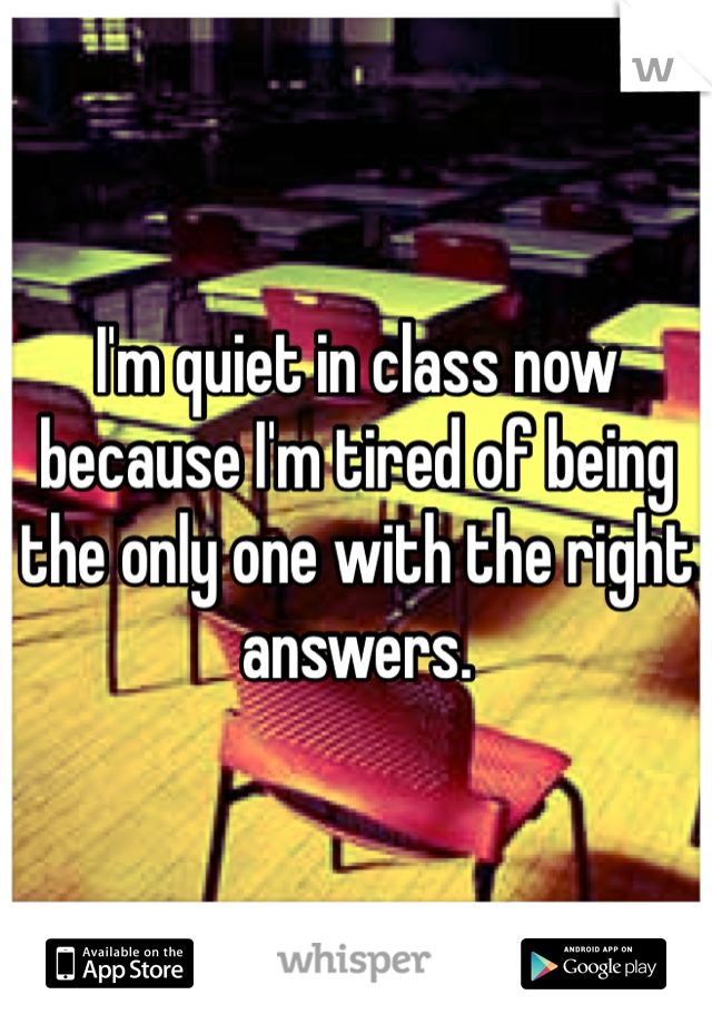 I'm quiet in class now because I'm tired of being the only one with the right answers.