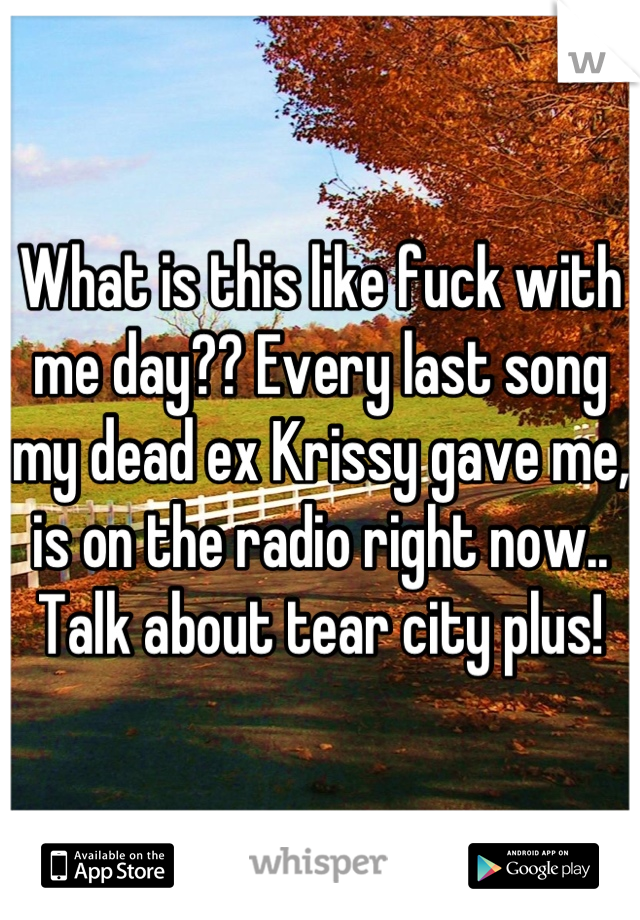 What is this like fuck with me day?? Every last song my dead ex Krissy gave me, is on the radio right now.. Talk about tear city plus!