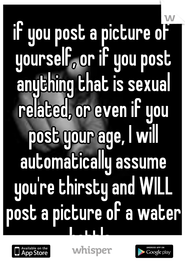 if you post a picture of yourself, or if you post anything that is sexual related, or even if you post your age, I will automatically assume you're thirsty and WILL post a picture of a water bottle.