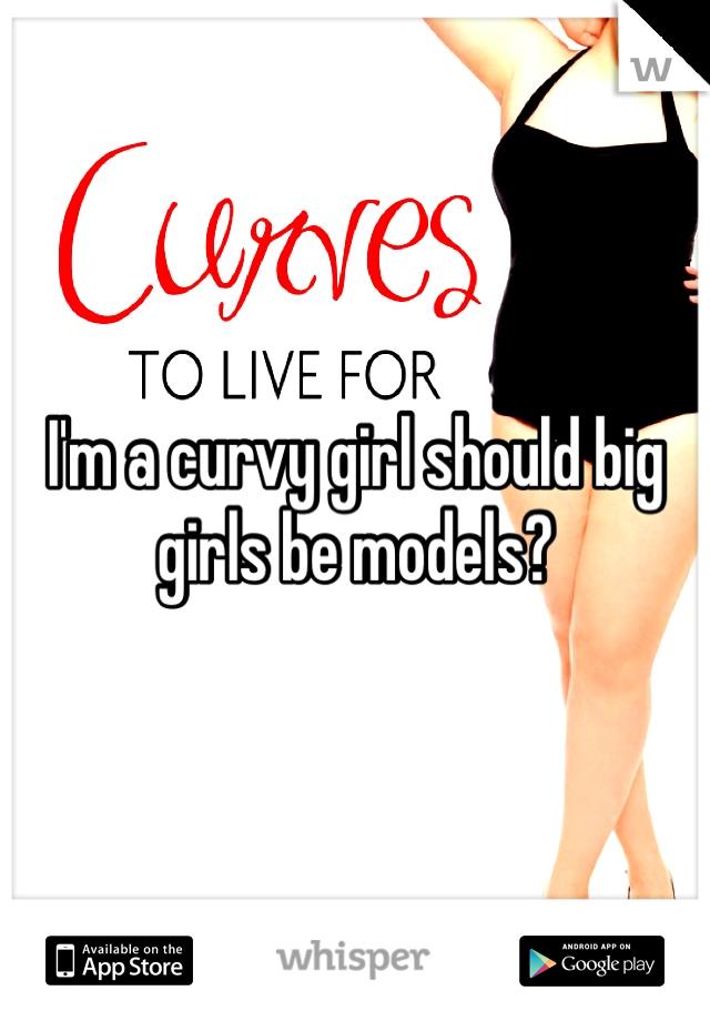 I'm a curvy girl should big girls be models?