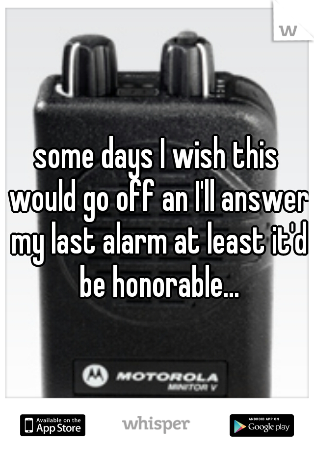 some days I wish this would go off an I'll answer my last alarm at least it'd be honorable...