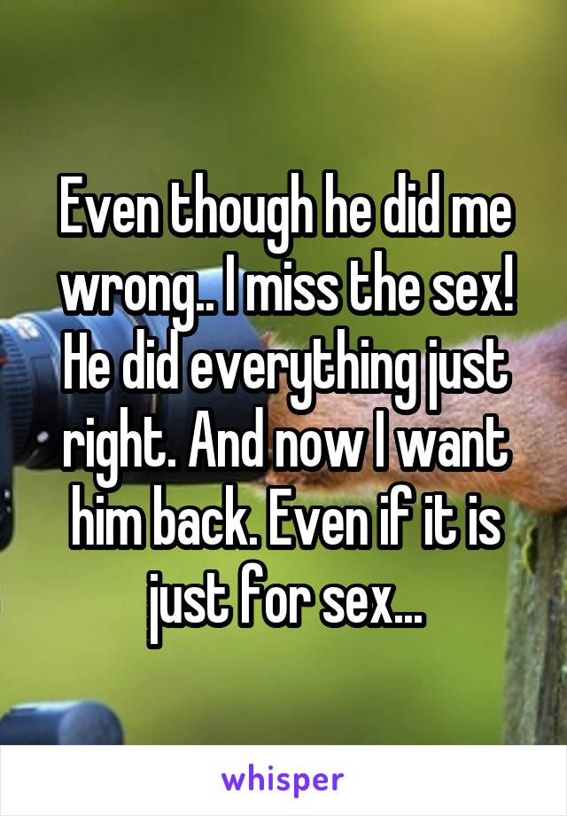 Even though he did me wrong.. I miss the sex! He did everything just right. And now I want him back. Even if it is just for sex...
