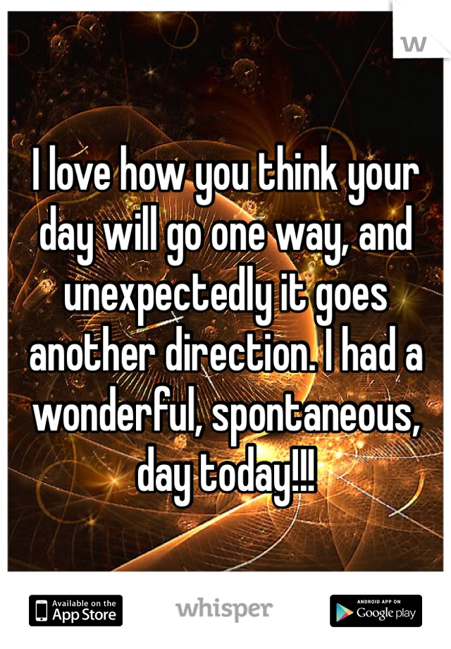 I love how you think your day will go one way, and unexpectedly it goes another direction. I had a wonderful, spontaneous, day today!!!