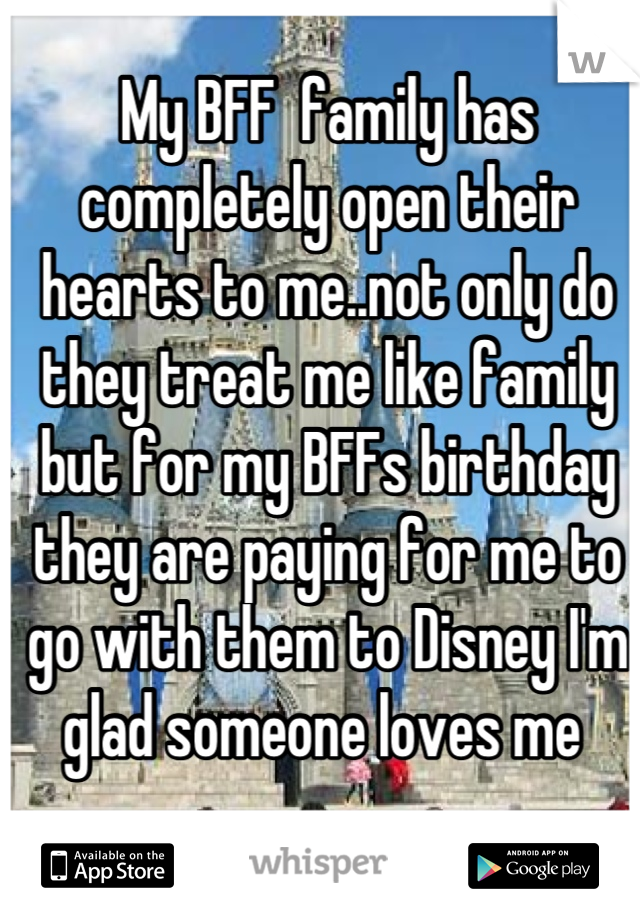 My BFF  family has completely open their hearts to me..not only do they treat me like family but for my BFFs birthday they are paying for me to go with them to Disney I'm glad someone loves me