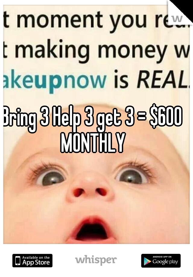 Bring 3 Help 3 get 3 = $600 MONTHLY