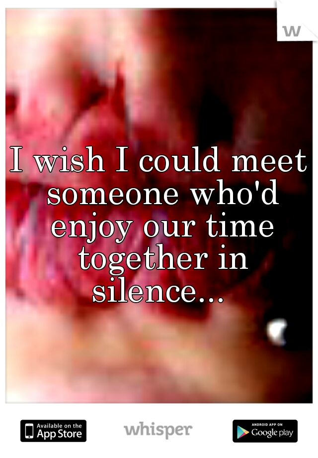 I wish I could meet someone who'd enjoy our time together in silence...