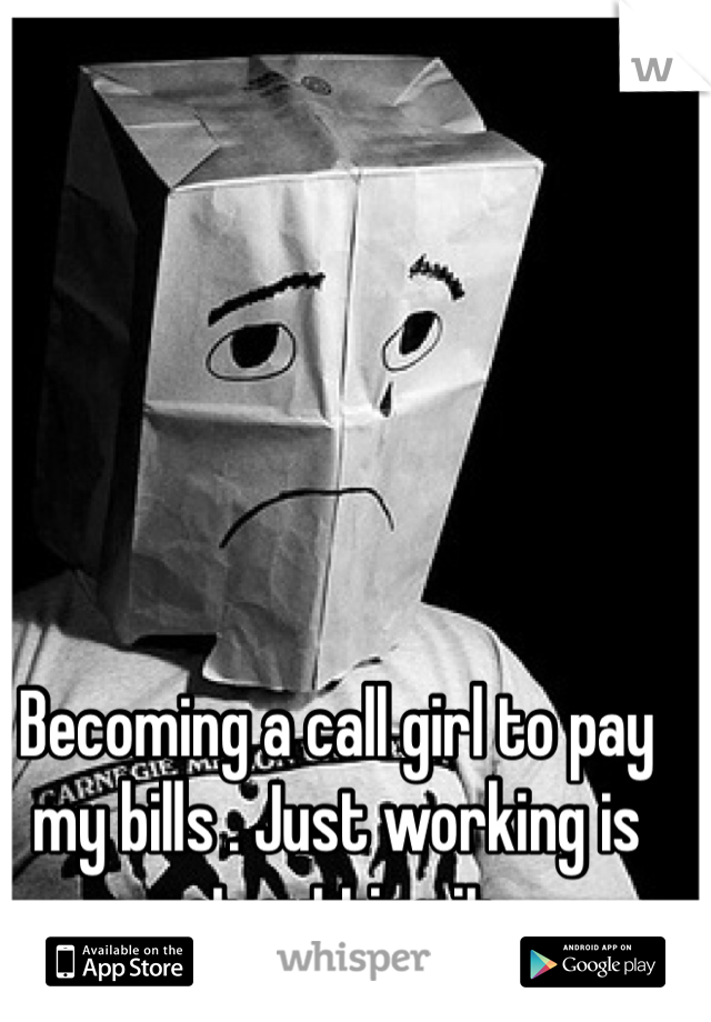 Becoming a call girl to pay my bills . Just working is not cutting it .
