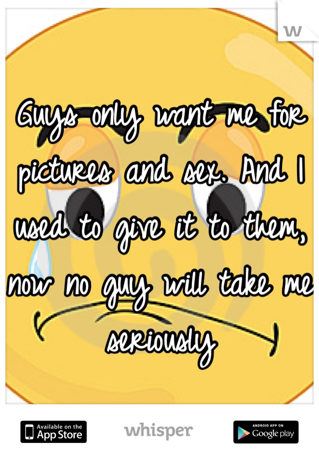 Guys only want me for pictures and sex. And I used to give it to them, now no guy will take me seriously