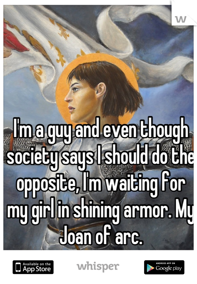 I'm a guy and even though society says I should do the opposite, I'm waiting for my girl in shining armor. My Joan of arc.