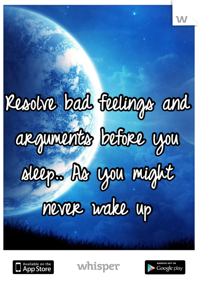 Resolve bad feelings and arguments before you sleep.. As you might never wake up