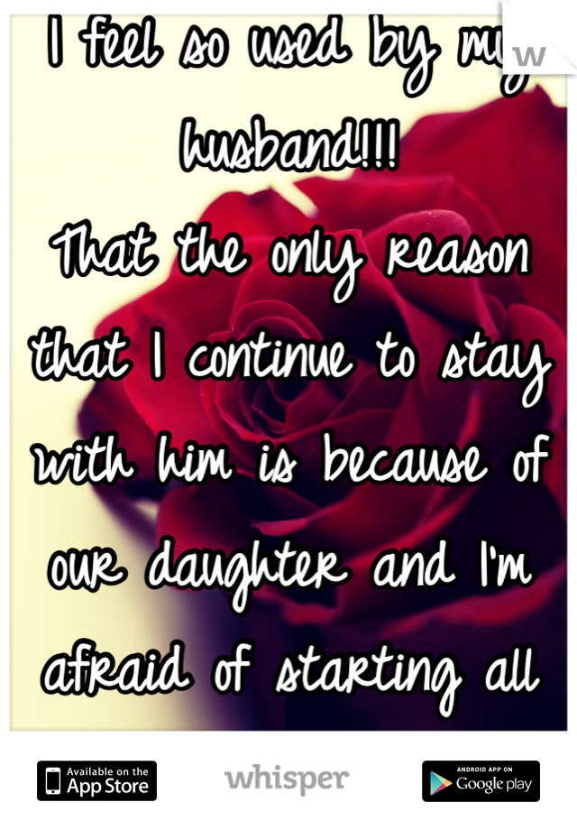 I feel so used by my husband!!! That the only reason that I continue to stay with him is because of our daughter and I'm afraid of starting all over again!!