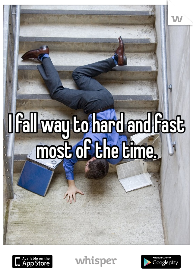 I fall way to hard and fast most of the time.