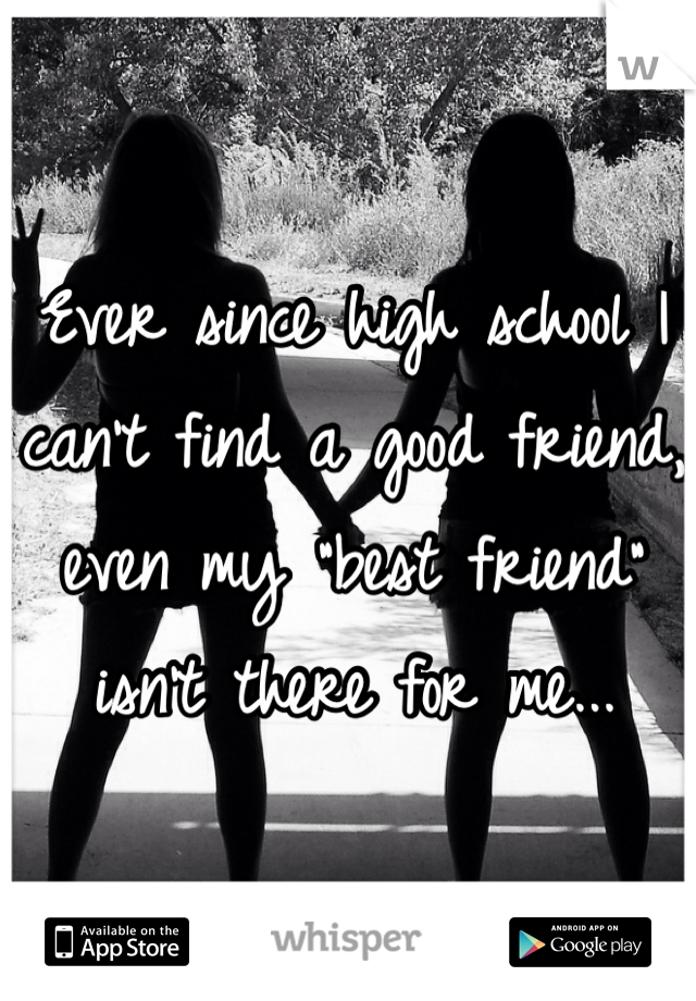 """Ever since high school I can't find a good friend, even my """"best friend"""" isn't there for me..."""