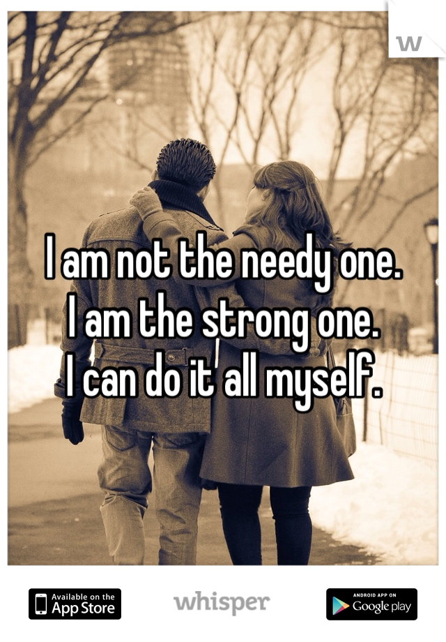 I am not the needy one. I am the strong one. I can do it all myself.