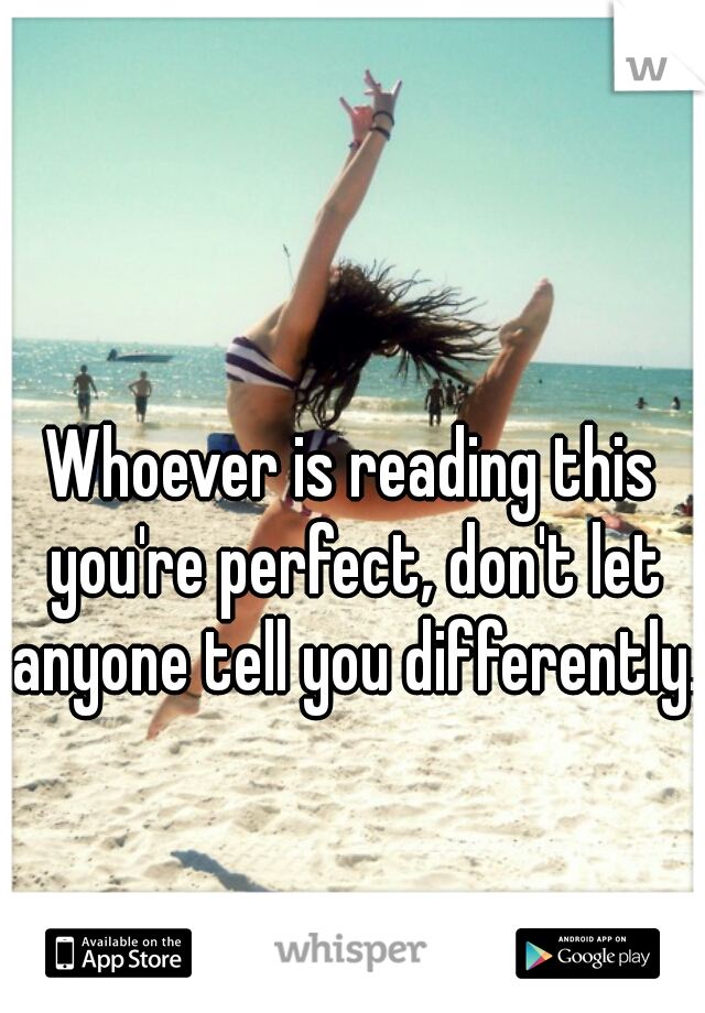 Whoever is reading this you're perfect, don't let anyone tell you differently.