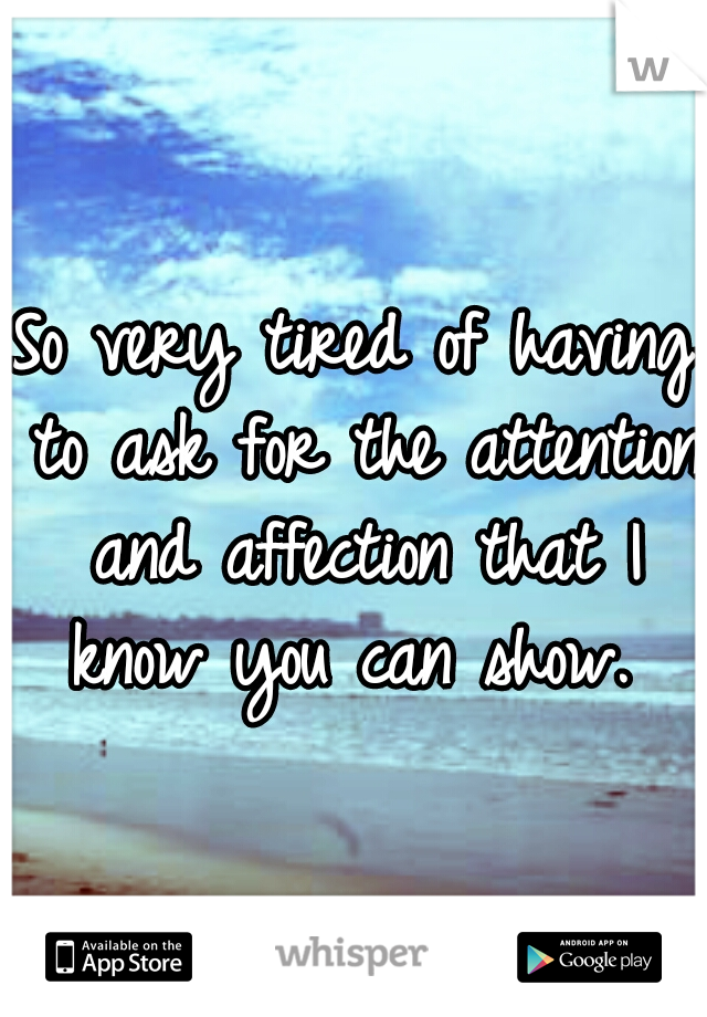 So very tired of having to ask for the attention and affection that I know you can show.