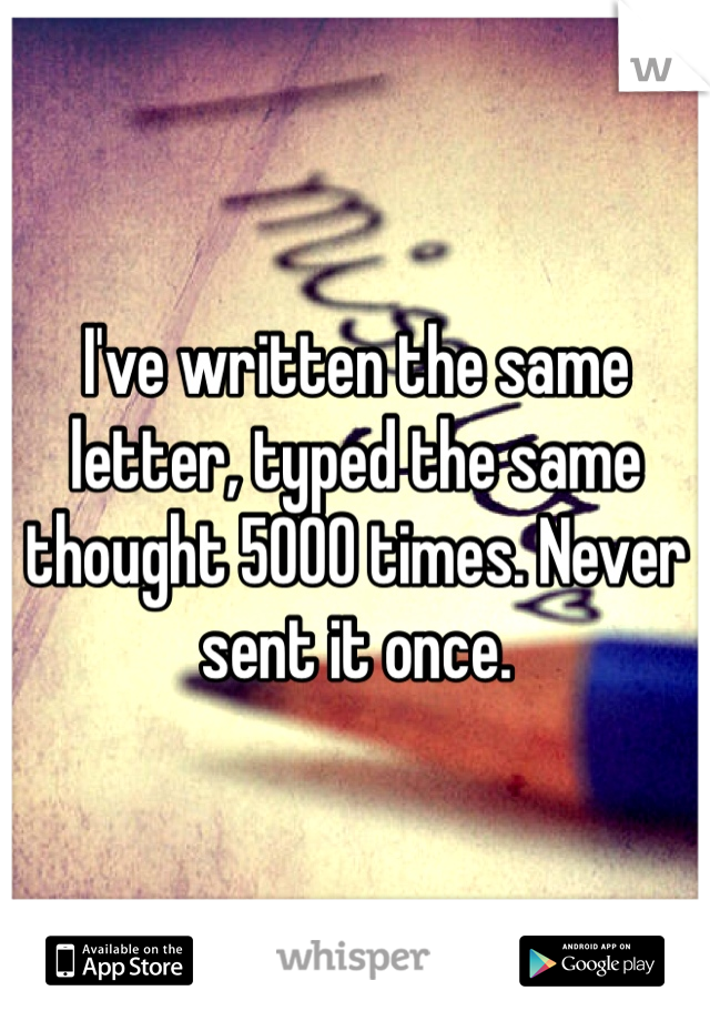 I've written the same letter, typed the same thought 5000 times. Never sent it once.
