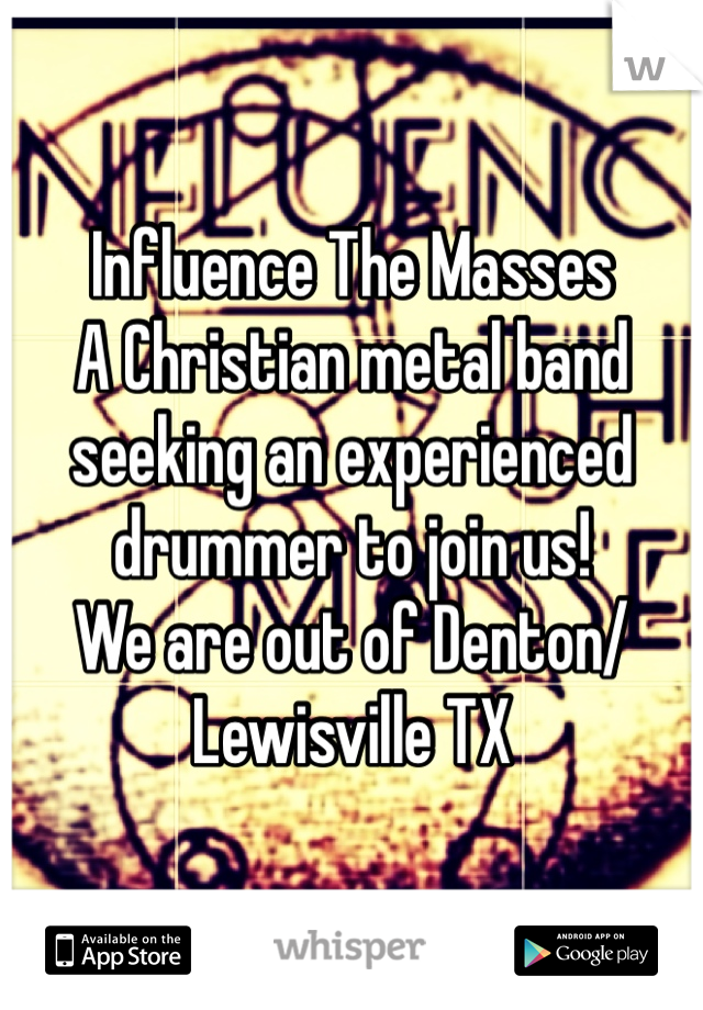 Influence The Masses A Christian metal band seeking an experienced drummer to join us!  We are out of Denton/Lewisville TX