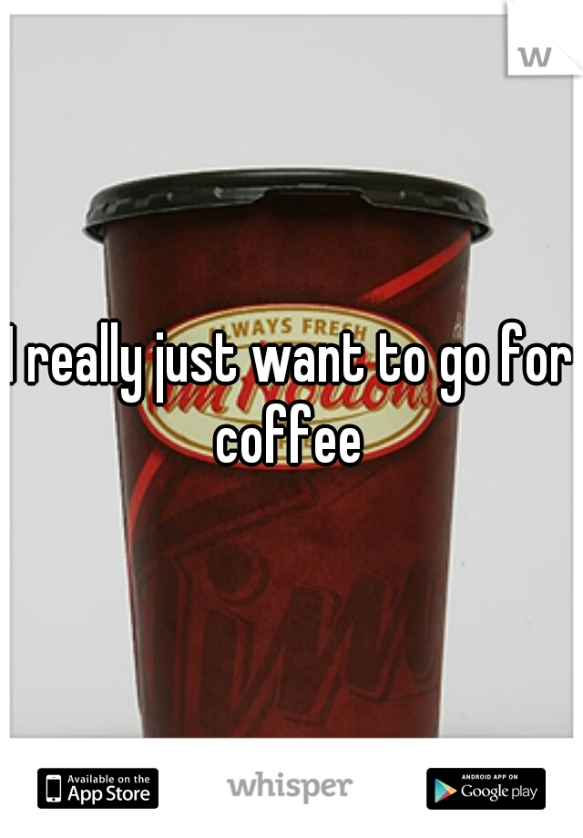 I really just want to go for coffee