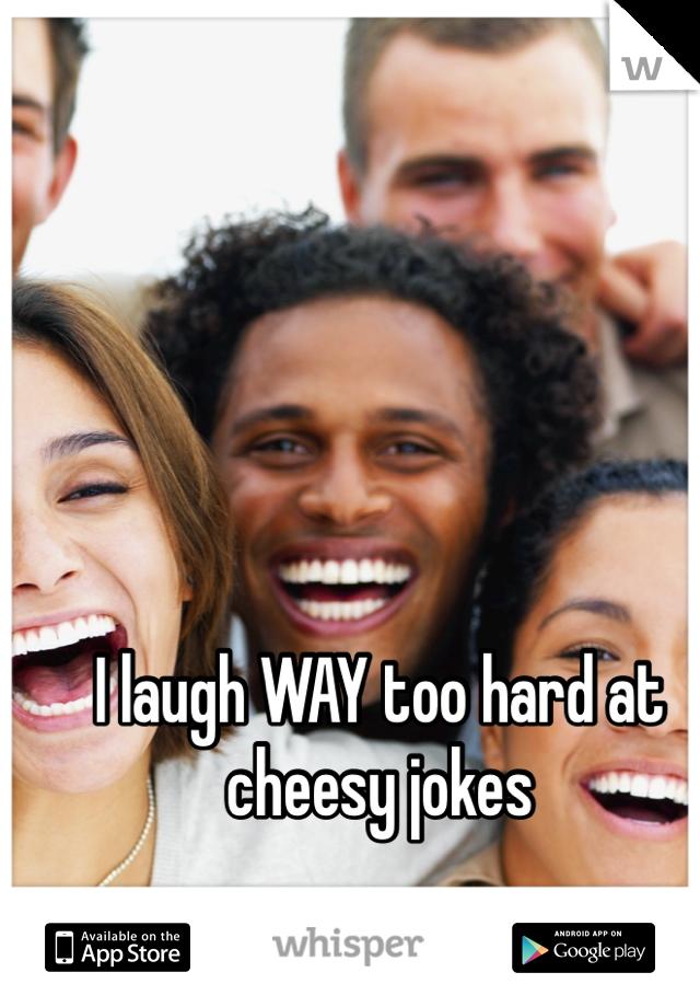 I laugh WAY too hard at cheesy jokes