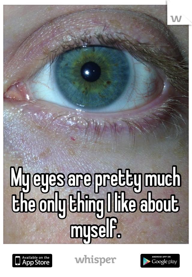 My eyes are pretty much the only thing I like about myself.