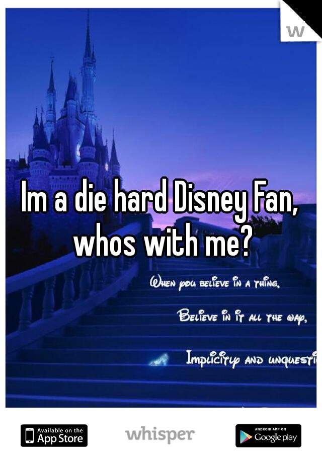 Im a die hard Disney Fan, whos with me?