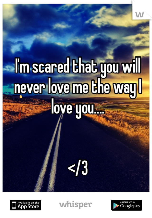 I'm scared that you will never love me the way I love you....   </3