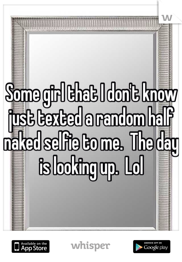 Some girl that I don't know just texted a random half naked selfie to me.  The day is looking up.  Lol