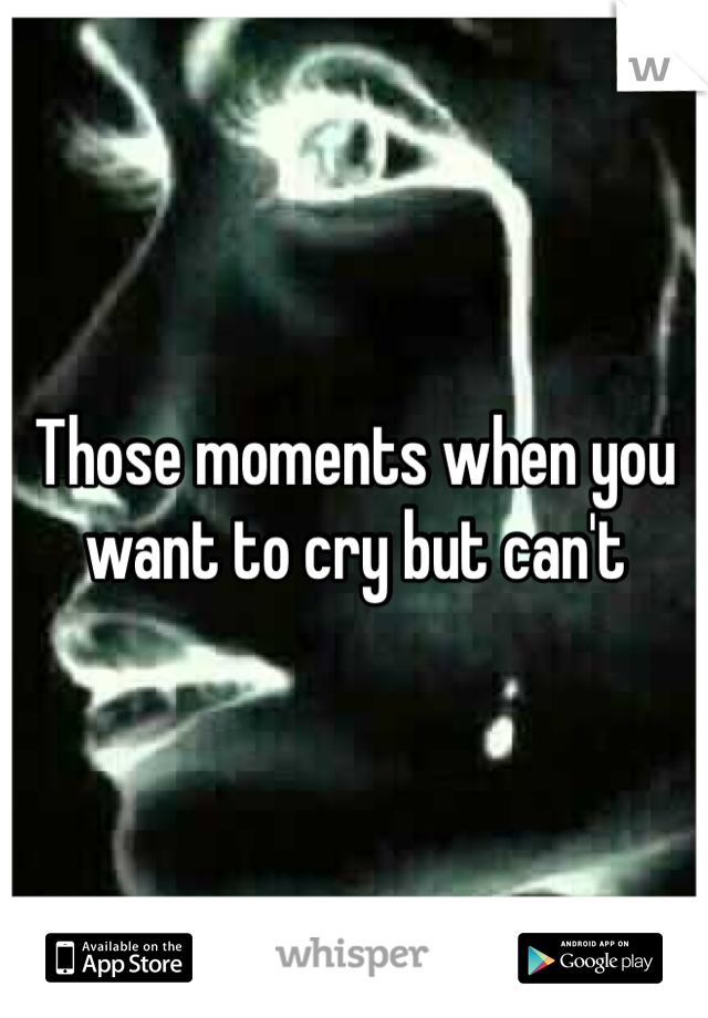 Those moments when you want to cry but can't