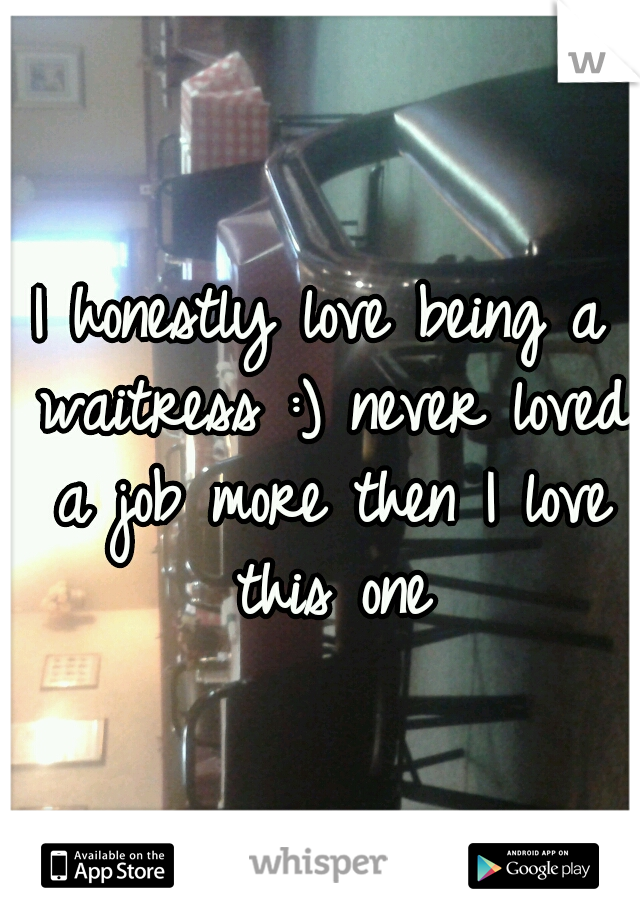 Ihonestly love being a waitress :) never loved a job more then I love this one