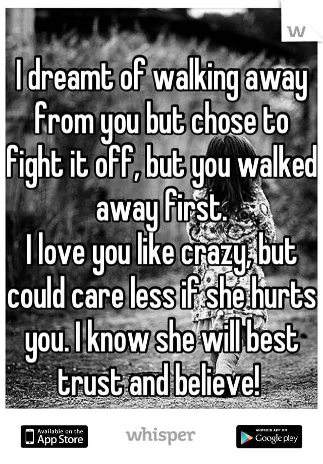 I dreamt of walking away from you but chose to fight it off, but you walked away first.  I love you like crazy, but could care less if she hurts you. I know she will best trust and believe!